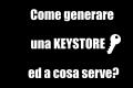 Come generare una Keystore. Che cos'è?